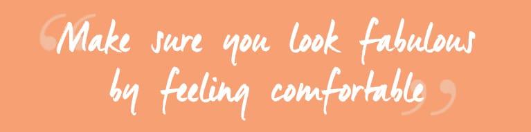 Make sure you look fabulous by feeling comfortable